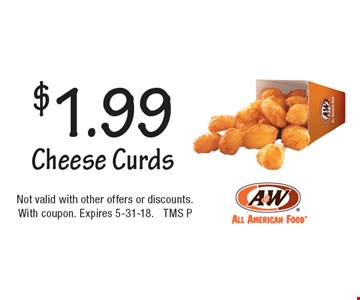 $1.99 Cheese Curds. Not valid with other offers or discounts.With coupon. Expires 5-31-18. TMS P