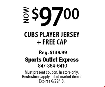 Now $97.00 cubs Player jersey + Free cap Reg. $139.99. Must present coupon. In store only.Restrictions apply to hot market items. Expires 6/29/18.