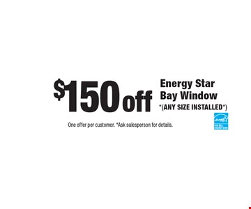 $150 off Energy Star Bay Window *(ANY SIZE INSTALLED*). One offer per customer. *Ask salesperson for details.