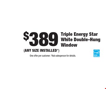 $389 Triple Energy Star White Double-Hung Window (ANY SIZE INSTALLED*). One offer per customer. *Ask salesperson for details.