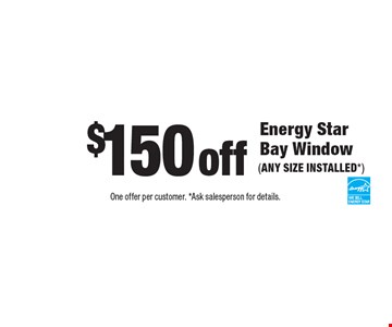 $150 off Energy Star Bay Window (ANY SIZE INSTALLED*). One offer per customer. *Ask salesperson for details.