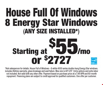 House Full Of Windows Starting at $55/mo or $2727 8 Energy Star Windows (ANY SIZE INSTALLED*). *Ask salesperson for details. House Full of Windows - 8 white 4000 series double-hung Energy Star windows. includes lifetime warranty, glass breakage and seal failure. Max size is 48