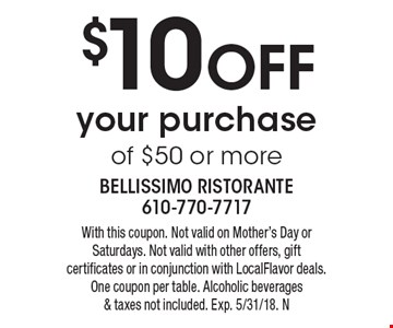 $10 off your purchase of $50 or more. With this coupon. Not valid on Mother's Day or Saturdays. Not valid with other offers, gift certificates or in conjunction with LocalFlavor deals. One coupon per table. Alcoholic beverages & taxes not included. Exp. 5/31/18. N