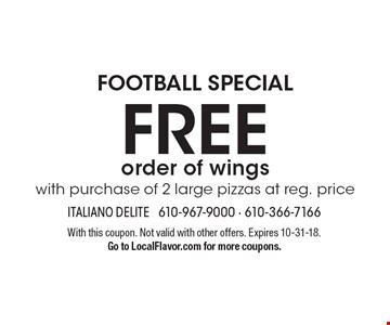 FOOTBALL SPECIAL. Free order of wings with purchase of 2 large pizzas at reg. price. With this coupon. Not valid with other offers. Expires 10-31-18. Go to LocalFlavor.com for more coupons.