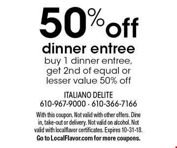 50% off dinner entree. Buy 1 dinner entree, get 2nd of equal or lesser value 50% off. With this coupon. Not valid with other offers. Dine in, take-out or delivery. Not valid on alcohol. Not valid with localflavor certificates. Expires 10-31-18. Go to LocalFlavor.com for more coupons.