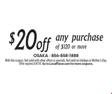 $20 off any purchase of $120 or more. With this coupon. Not valid with other offers or specials. Not valid on holidays or Mother's Day. Offer expires 6/8/18. Go to LocalFlavor.com for more coupons.