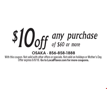 $10 off any purchase of $60 or more. With this coupon. Not valid with other offers or specials. Not valid on holidays or Mother's Day. Offer expires 6/8/18. Go to LocalFlavor.com for more coupons.
