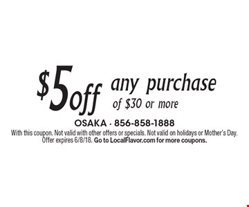 $5 off any purchase of $30 or more. With this coupon. Not valid with other offers or specials. Not valid on holidays or Mother's Day. Offer expires 6/8/18. Go to LocalFlavor.com for more coupons.