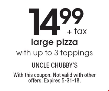 14.99 + tax large pizza with up to 3 toppings. With this coupon. Not valid with other offers. Expires 5-31-18.