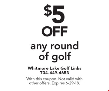 $5OFF any round of golf. With this coupon. Not valid with other offers. Expires 6-29-18.