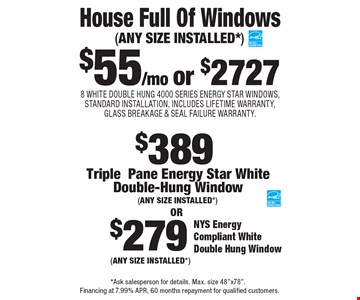 $55/mo or $2727 House Full Of Windows 8 WHITE DOUBLE HUNG 4000 SERIES ENERGY STAR WINDOWS, STANDARD INSTALLATION, INCLUDES LIFETIME WARRANTY, GLASS BREAKAGE & SEAL FAILURE WARRANTY.(ANY SIZE INSTALLED*). $279 NYS Energy Compliant White Double Hung Window (ANY SIZE INSTALLED*). $389 TriplePane Energy Star WhiteDouble-Hung Window (ANY SIZE INSTALLED*). *Ask salesperson for details. Max. size 48