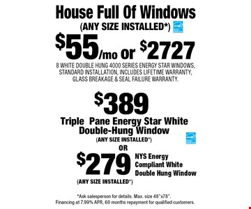 $55/mo or $2727 House Full Of Windows - 8 WHITE DOUBLE HUNG 4000 SERIES ENERGY STAR WINDOWS, STANDARD INSTALLATION, INCLUDES LIFETIME WARRANTY, GLASS BREAKAGE & SEAL FAILURE WARRANTY. (ANY SIZE INSTALLED*), $279 NYS Energy Compliant White Double Hung Window (ANY SIZE INSTALLED*) $279 NYS Energy Compliant White Double Hung Window (ANY SIZE INSTALLED*). *Ask salesperson for details. Max. size 48