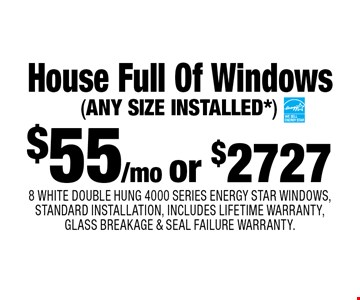 $55/mo or $2727 House Full Of Windows 8 WHITE DOUBLE HUNG 4000 SERIES ENERGY STAR WINDOWS, STANDARD INSTALLATION, INCLUDES LIFETIME WARRANTY, GLASS BREAKAGE & SEAL FAILURE WARRANTY.(ANY SIZE INSTALLED*). *Ask salesperson for details. Max. size 48