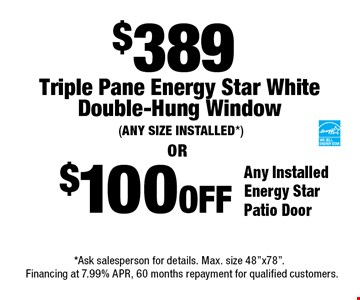$100OFF Any Installed Energy Star Patio Door. $389 Triple Pane Energy Star WhiteDouble-Hung Window (ANY SIZE INSTALLED*). *Ask salesperson for details. Max. size 48