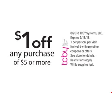 $1 off any purchase of $5 or more. 2018 TCBY Systems, LLC. Expires 5/18/18. 1 per person, per visit. Not valid with any other coupons or offers.  See store for details. Restrictions apply. While supplies last.