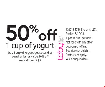 50%off 1 cup of yogurt buy 1 cup of yogurt, get second of equal or lesser value 50% offmax. discount $5. 2018 TCBY Systems, LLC. Expires 8/10/18. 1 per person, per visit.  Not valid with any other coupons or offers.  See store for details. Restrictions apply.  While supplies last.