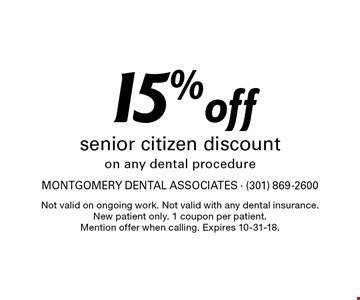 15% off senior citizen discount on any dental procedure. Not valid on ongoing work. Not valid with any dental insurance.New patient only. 1 coupon per patient. Mention offer when calling. Expires 10-31-18.
