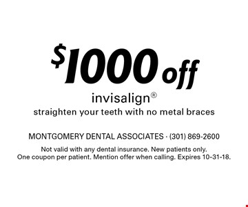 $1000 off invisalign straighten your teeth with no metal braces. Not valid with any dental insurance. New patients only. One coupon per patient. Mention offer when calling. Expires 10-31-18.