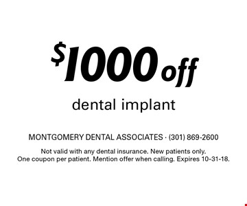 $1000 off dental implant. Not valid with any dental insurance. New patients only. One coupon per patient. Mention offer when calling. Expires 10-31-18.