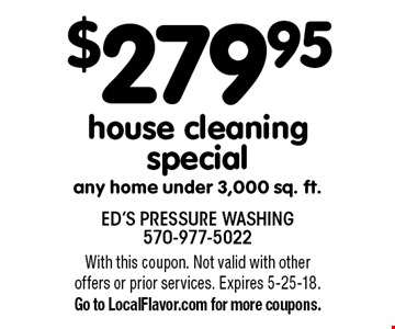 $279.95 house cleaning special any home under 3,000 sq. ft. With this coupon. Not valid with other offers or prior services. Expires 5-25-18. Go to LocalFlavor.com for more coupons.