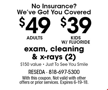 No Insurance? We've Got You Covered. Exam, cleaning & x-rays (2) - $39 Adults, $29 Kids w/ Fluoride. $150 value. Just To See You Smile. With this coupon. Not valid with other offers or prior services. Expires 6-19-18.