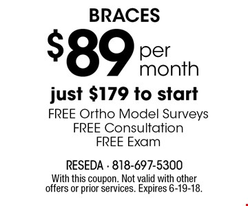 Braces $85 per month. Just $179 to start. FREE Ortho Model Surveys, FREE Consultation, FREE Exam. With this coupon. Not valid with other offers or prior services. Expires 6-19-18.