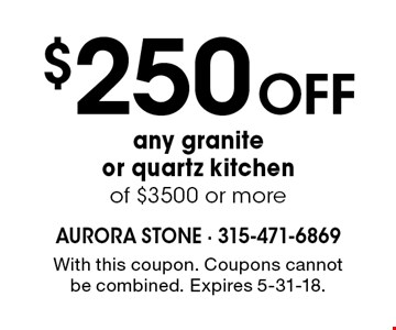 $250 Off any granite or quartz kitchen of $3500 or more. With this coupon. Coupons cannot be combined. Expires 5-31-18.