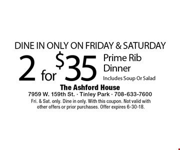 Dine In Only On Friday & Saturday. 2 for $35 Prime Rib Dinner. Includes Soup Or Salad. Fri. & Sat. only. Dine in only. With this coupon. Not valid with other offers or prior purchases. Offer expires 6-30-18.