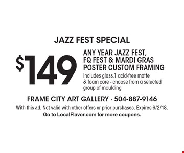 Jazz Fest Special. $149 Any Year Jazz Fest, FQ Fest & Mardi Gras Poster Custom Framing. Includes glass,1 acid-free matte & foam core - choose from a selected group of moulding. With this ad. Not valid with other offers or prior purchases. Expires 6/2/18. Go to LocalFlavor.com for more coupons.