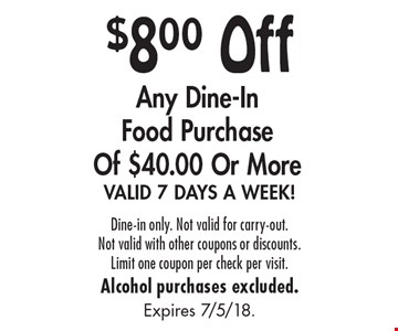$8.00 Off Any Dine-In Food Purchase of $40.00 or More. VALID 7 DAYS A WEEK! Dine-in only. Not valid for carry-out. Not valid with other coupons or discounts. Limit one coupon per check per visit. Alcohol purchases excluded. Expires 7/5/18.
