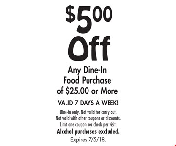 $5.00 Off Any Dine-In Food Purchase of $25.00 or More. VALID 7 DAYS A WEEK! Dine-in only. Not valid for carry-out. Not valid with other coupons or discounts.Limit one coupon per check per visit. Alcohol purchases excluded.Expires 7/5/18.