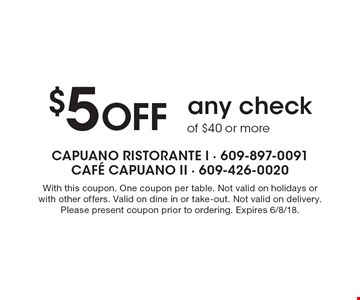 $5 Off any check of $40 or more. With this coupon. One coupon per table. Not valid on holidays or with other offers. Valid on dine in or take-out. Not valid on delivery. Please present coupon prior to ordering. Expires 6/8/18.