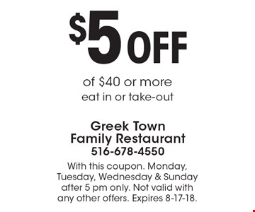 $5 OFF of $40 or more eat in or take-out. With this coupon. Monday, Tuesday, Wednesday & Sunday after 5 pm only. Not valid with any other offers. Expires 8-17-18.