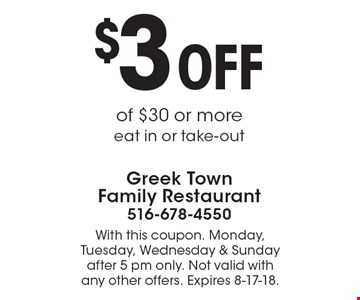 $3 OFF of $30 or more eat in or take-out. With this coupon. Monday, Tuesday, Wednesday & Sunday after 5 pm only. Not valid with any other offers. Expires 8-17-18.