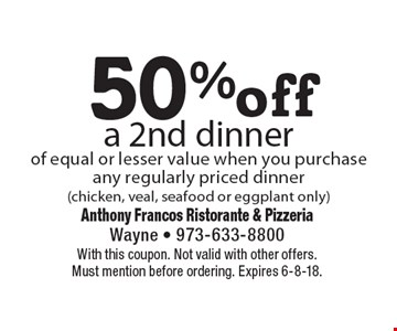 50% off a 2nd dinner of equal or lesser value when you purchase any regularly priced dinner (chicken, veal, seafood or eggplant only). With this coupon. Not valid with other offers. Must mention before ordering. Expires 6-8-18.