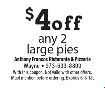 $4 off any 2 large pies. With this coupon. Not valid with other offers. Must mention before ordering. Expires 6-8-18.