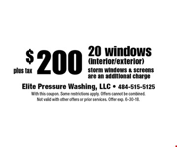 $200 plus tax 20 windows (interior/exterior). Storm windows & screens are an additional charge. With this coupon. Some restrictions apply. Offers cannot be combined. Not valid with other offers or prior services. Offer exp. 6-30-18.