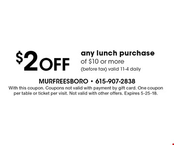 $2 off any lunch purchase of $10 or more (before tax) valid 11-4 daily. With this coupon. Coupons not valid with payment by gift card. One coupon per table or ticket per visit. Not valid with other offers. Expires 5-25-18.