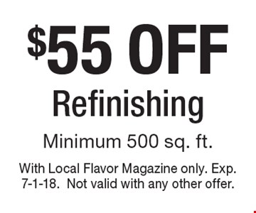 $55 off Refinishing Minimum 500 sq. ft.. With Local Flavor Magazine only. Exp. 7-1-18.Not valid with any other offer.