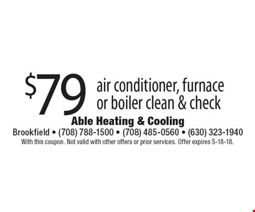 $79 air conditioner, furnace or boiler clean & check. With this coupon. Not valid with other offers or prior services. Offer expires 5-18-18.