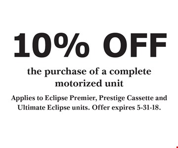 10% OFF the purchase of a completemotorized unit. Applies to Eclipse Premier, Prestige Cassette and Ultimate Eclipse units. Offer expires 5-31-18.