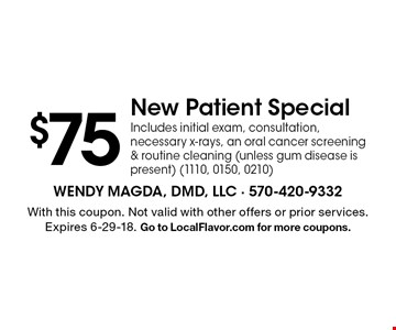 $75 New Patient Special Includes initial exam, consultation, necessary x-rays, an oral cancer screening & routine cleaning (unless gum disease is present) (1110, 0150, 0210). With this coupon. Not valid with other offers or prior services. Expires 6-29-18. Go to LocalFlavor.com for more coupons.