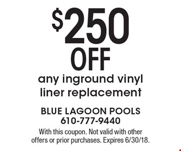 $250 OFF any inground vinyl liner replacement. With this coupon. Not valid with other offers or prior purchases. Expires 6/30/18.