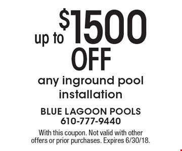 Up to$1500 OFF any inground pool installation. With this coupon. Not valid with other offers or prior purchases. Expires 6/30/18.