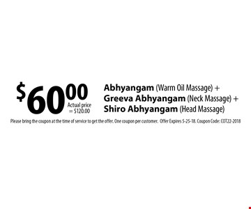 $60.00 Abhyangam (Warm Oil Massage) + Greeva Abhyangam (Neck Massage) + Shiro Abhyangam (Head Massage). Please bring the coupon at the time of service to get the offer. One coupon per customer. Offer Expires 5-25-18. Coupon Code: COT22-2018