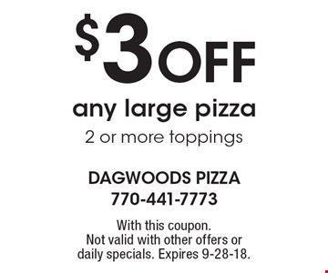 $3 off any large pizza 2 or more toppings. With this coupon. Not valid with other offers ordaily specials. Expires 9-28-18.