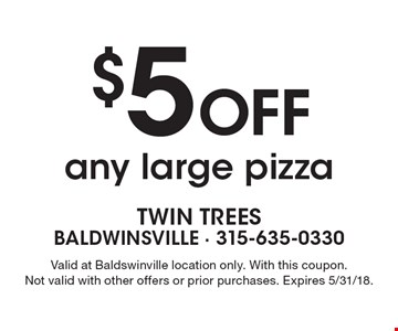 $5 off any large pizza. Valid at Baldswinville location only. With this coupon. Not valid with other offers or prior purchases. Expires 5/31/18.