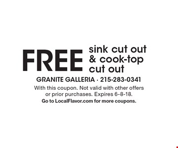 Free sink cut out & cook-top cut out. With this coupon. Not valid with other offers or prior purchases. Expires 6-8-18. Go to LocalFlavor.com for more coupons.