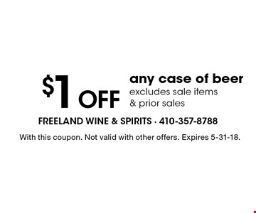 $1 OFF any case of beer. Excludes sale items & prior sales. With this coupon. Not valid with other offers. Expires 5-31-18.