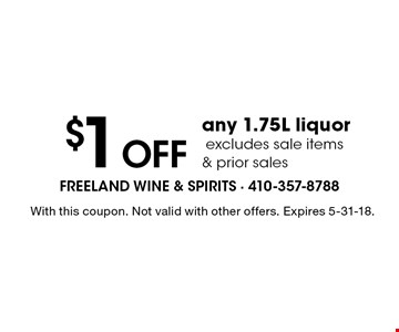 $1 OFF any 1.75L liquor. Excludes sale items & prior sales. With this coupon. Not valid with other offers. Expires 5-31-18.
